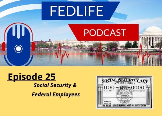 New FEDLIFE PODCAST- Ep. 25: Social Security For Federal Employees