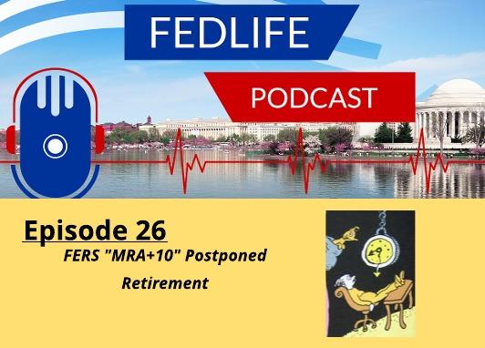 """New FEDLIFE PODCAST- Ep. 26: """"MRA+10"""" Postponed Retirement for FERS"""